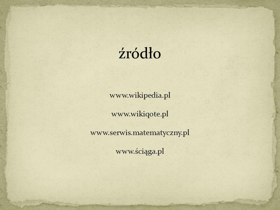 źródło www.wikipedia.pl www.wikiqote.pl www.serwis.matematyczny.pl www.ściąga.pl