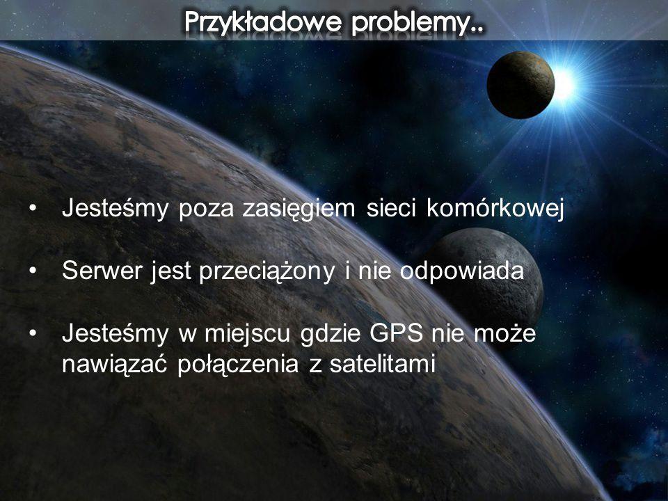 Jesteśmy poza zasięgiem sieci komórkowej Serwer jest przeciążony i nie odpowiada Jesteśmy w miejscu gdzie GPS nie może nawiązać połączenia z satelitam