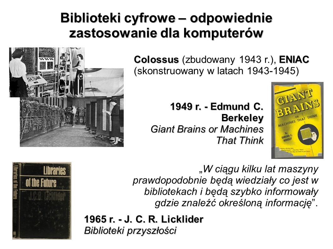 Biblioteki cyfrowe – odpowiednie zastosowanie dla komputerów 1949 r. - Edmund C. Berkeley Giant Brains or Machines That Think ColossusENIAC Colossus (