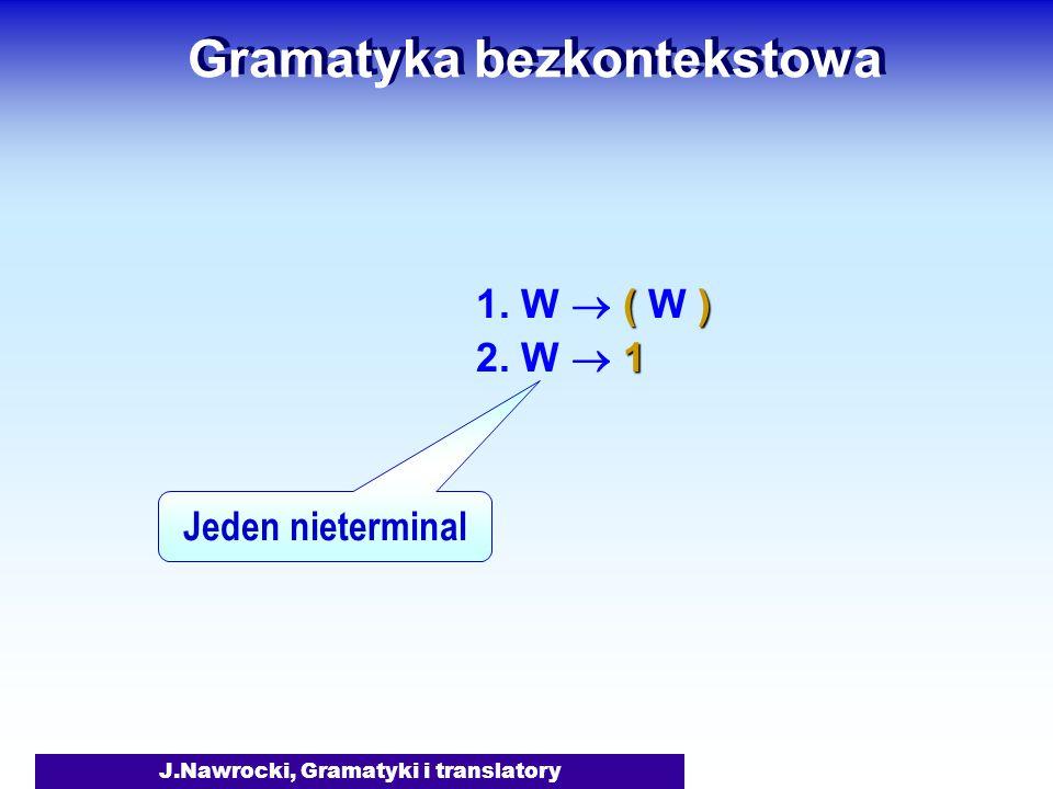 J.Nawrocki, Gramatyki i translatory Gramatyka bezkontekstowa () 1. W  ( W ) 1 2. W  1 Jeden nieterminal