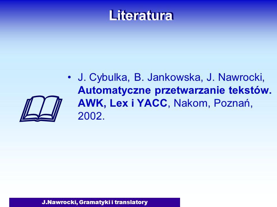 J.Nawrocki, Gramatyki i translatory Literatura J. Cybulka, B. Jankowska, J. Nawrocki, Automatyczne przetwarzanie tekstów. AWK, Lex i YACC, Nakom, Pozn