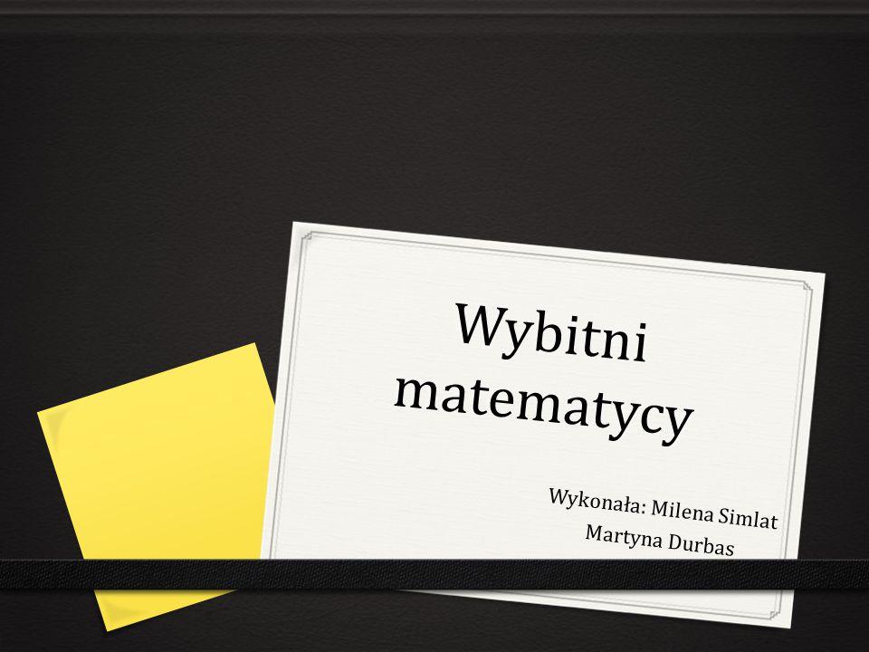 Wybitni matematycy Wykonała: Milena Simlat Martyna Durbas