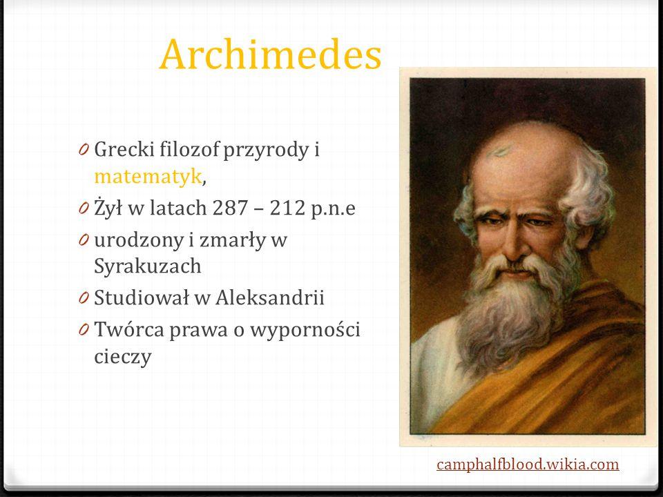 Archimedes 0 Grecki filozof przyrody i matematyk, 0 Żył w latach 287 – 212 p.n.e 0 urodzony i zmarły w Syrakuzach 0 Studiował w Aleksandrii 0 Twórca p