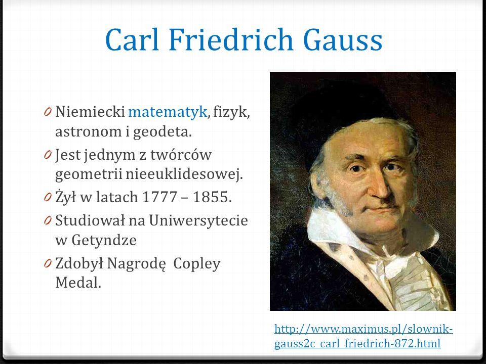 Carl Friedrich Gauss 0 Niemiecki matematyk, fizyk, astronom i geodeta. 0 Jest jednym z twórców geometrii nieeuklidesowej. 0 Żył w latach 1777 – 1855.