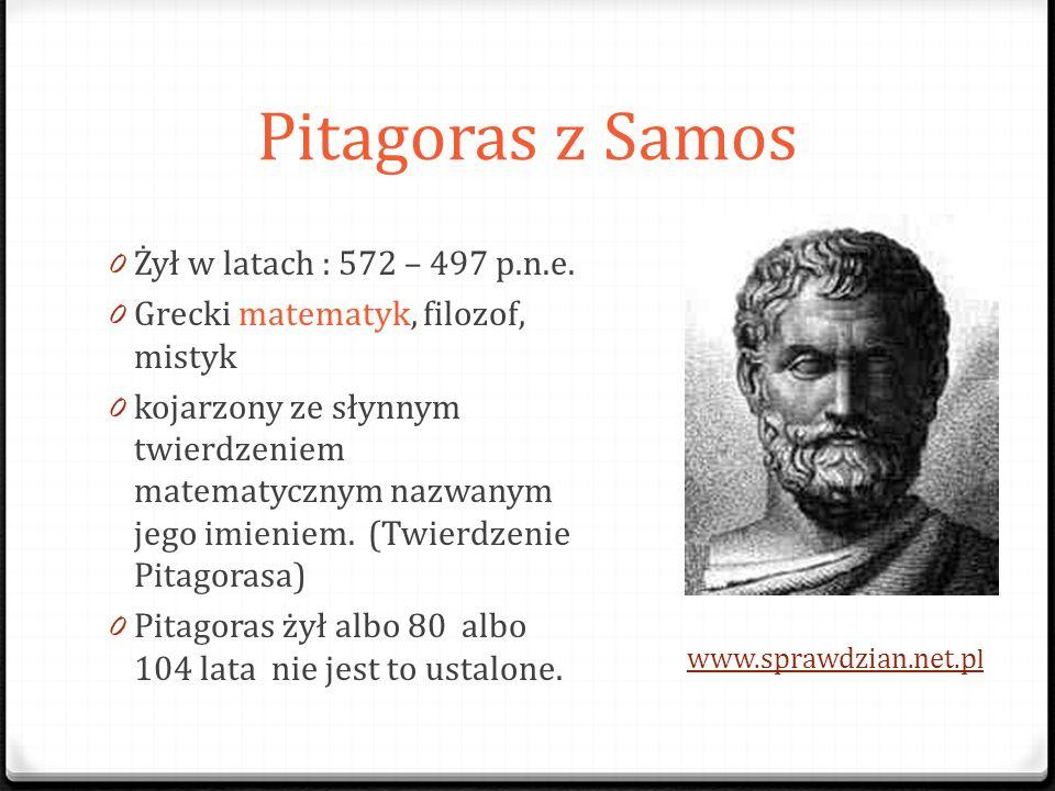 Pitagoras z Samos 0 Żył w latach : 572 – 497 p.n.e. 0 Grecki matematyk, filozof, mistyk 0 kojarzony ze słynnym twierdzeniem matematycznym nazwanym jeg