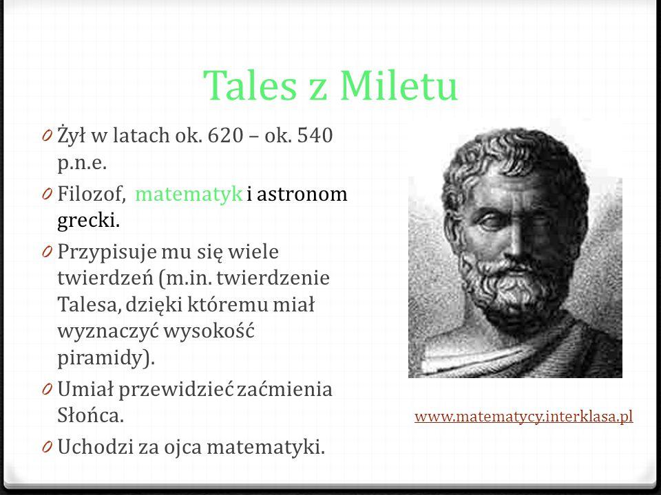 Tales z Miletu 0 Żył w latach ok. 620 – ok. 540 p.n.e. 0 Filozof, matematyk i astronom grecki. 0 Przypisuje mu się wiele twierdzeń (m.in. twierdzenie