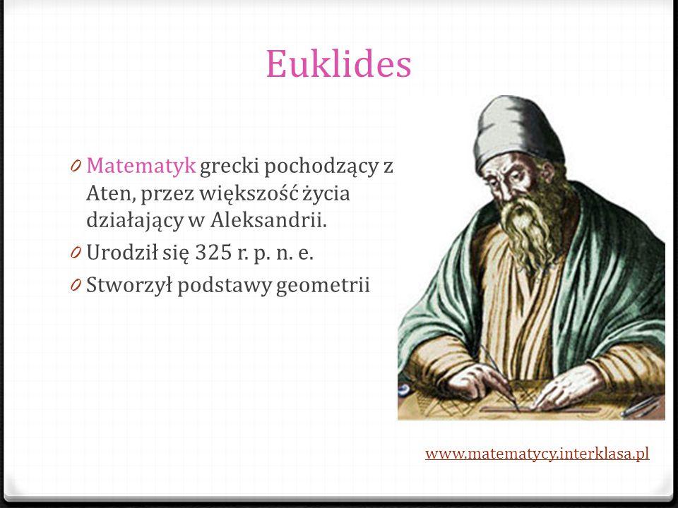 Euklides 0 Matematyk grecki pochodzący z Aten, przez większość życia działający w Aleksandrii. 0 Urodził się 325 r. p. n. e. 0 Stworzył podstawy geome