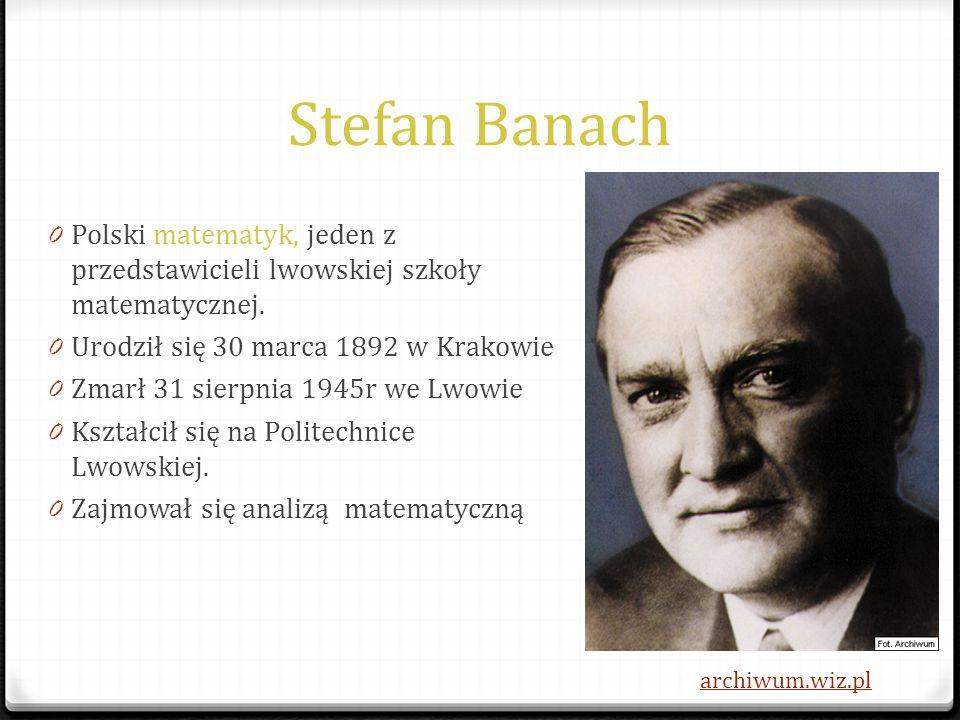 Stefan Banach 0 Polski matematyk, jeden z przedstawicieli lwowskiej szkoły matematycznej. 0 Urodził się 30 marca 1892 w Krakowie 0 Zmarł 31 sierpnia 1