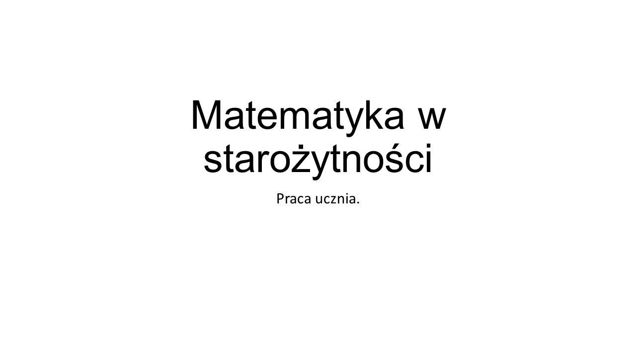 Matematyka w starożytności Praca ucznia.