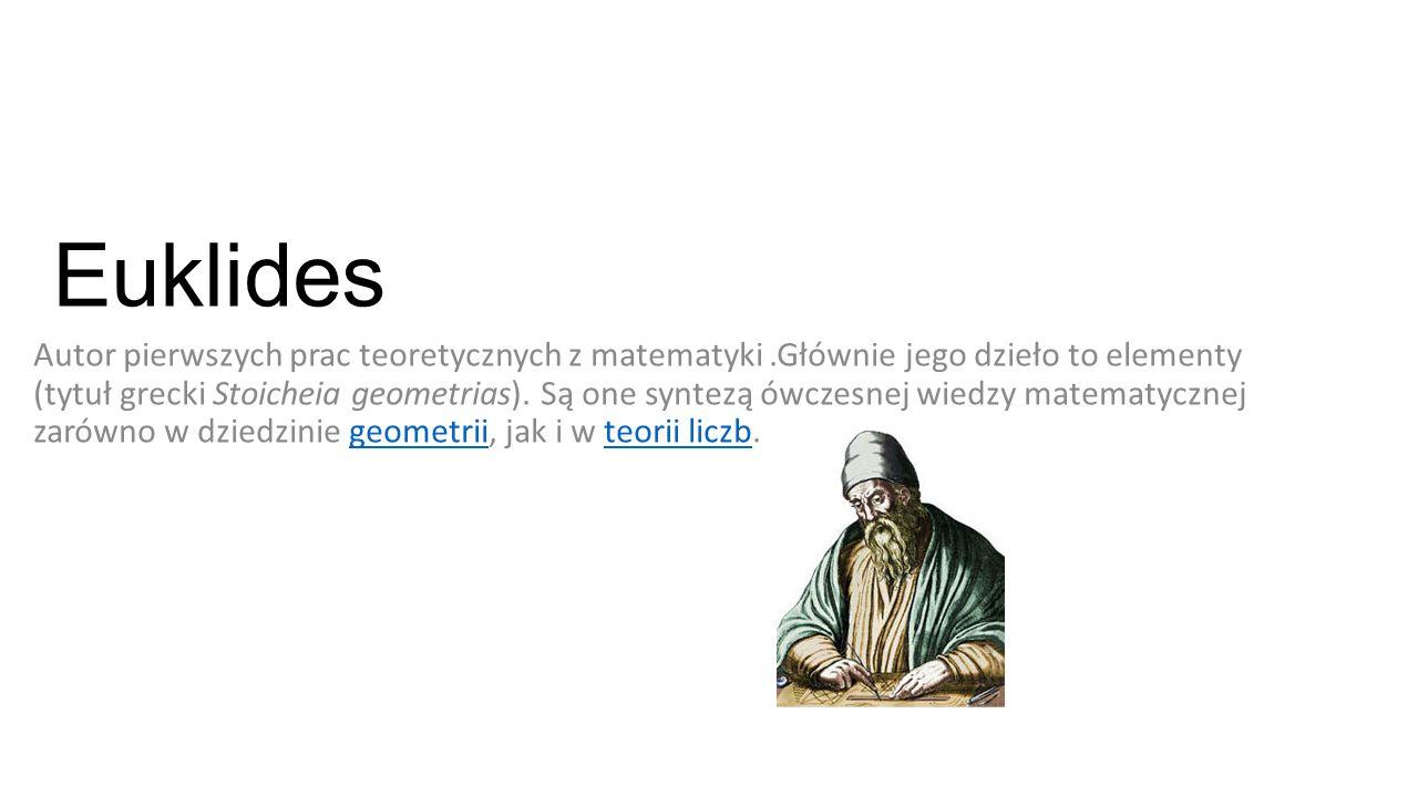 Euklides Autor pierwszych prac teoretycznych z matematyki.Głównie jego dzieło to elementy (tytuł grecki Stoicheia geometrias). Są one syntezą ówczesne