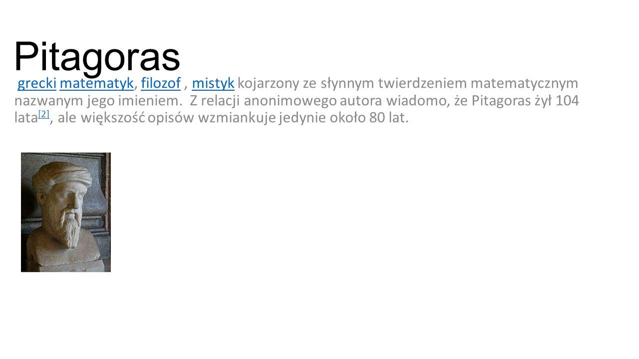 Pitagoras grecki matematyk, filozof, mistyk kojarzony ze słynnym twierdzeniem matematycznym nazwanym jego imieniem. Z relacji anonimowego autora wiado