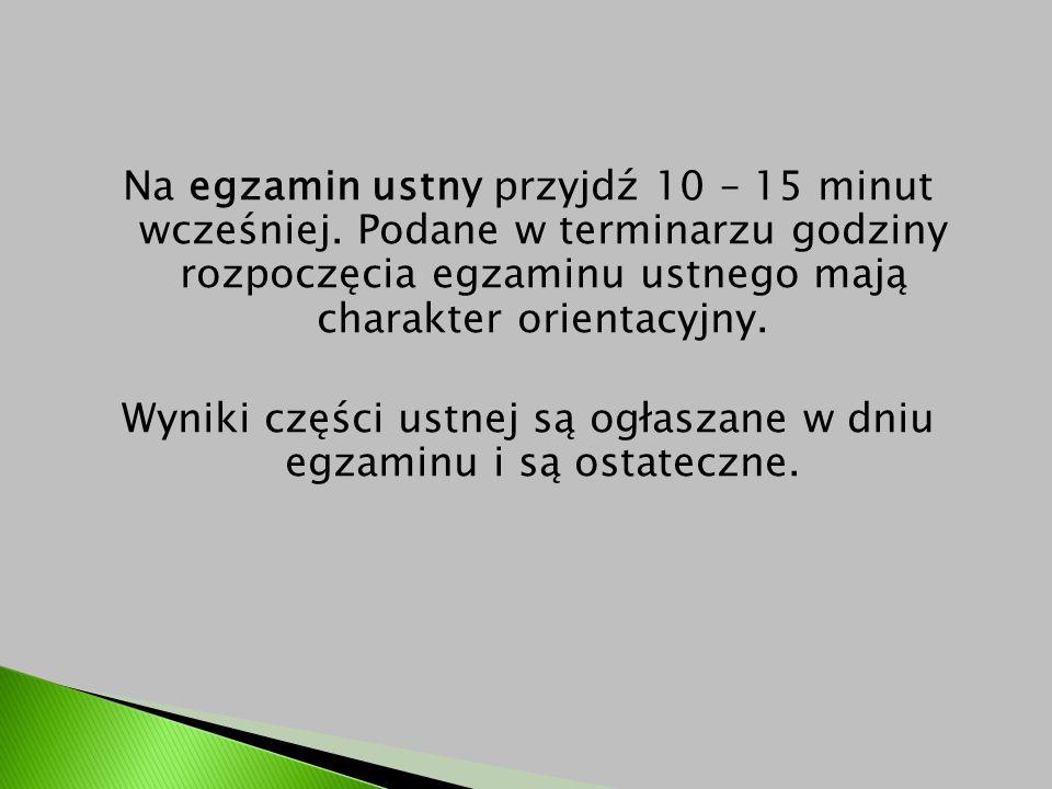 Na egzamin ustny przyjdź 10 – 15 minut wcześniej. Podane w terminarzu godziny rozpoczęcia egzaminu ustnego mają charakter orientacyjny. Wyniki części