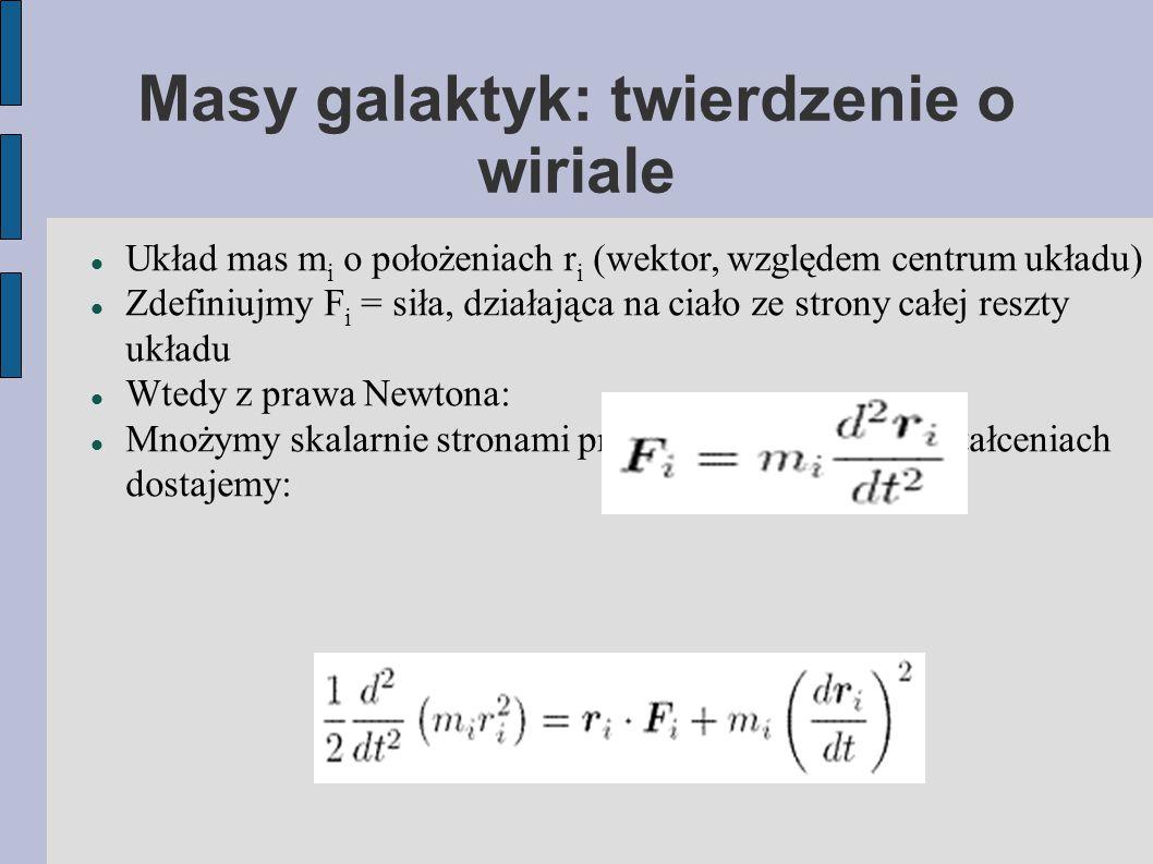 Masy galaktyk: twierdzenie o wiriale Układ mas m i o położeniach r i (wektor, względem centrum układu) Zdefiniujmy F i = siła, działająca na ciało ze strony całej reszty układu Wtedy z prawa Newtona: Mnożymy skalarnie stronami przez r i i po paru przekształceniach dostajemy: