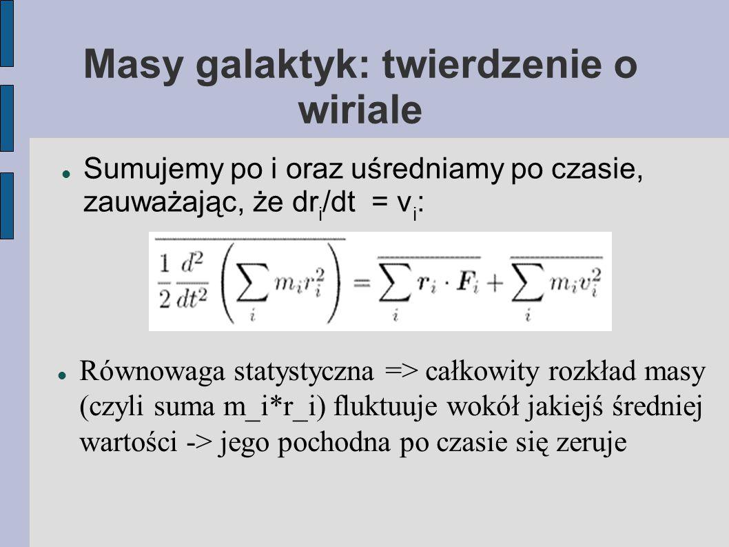 Masy galaktyk: twierdzenie o wiriale Sumujemy po i oraz uśredniamy po czasie, zauważając, że dr i /dt = v i : Równowaga statystyczna => całkowity rozkład masy (czyli suma m_i*r_i) fluktuuje wokół jakiejś średniej wartości -> jego pochodna po czasie się zeruje
