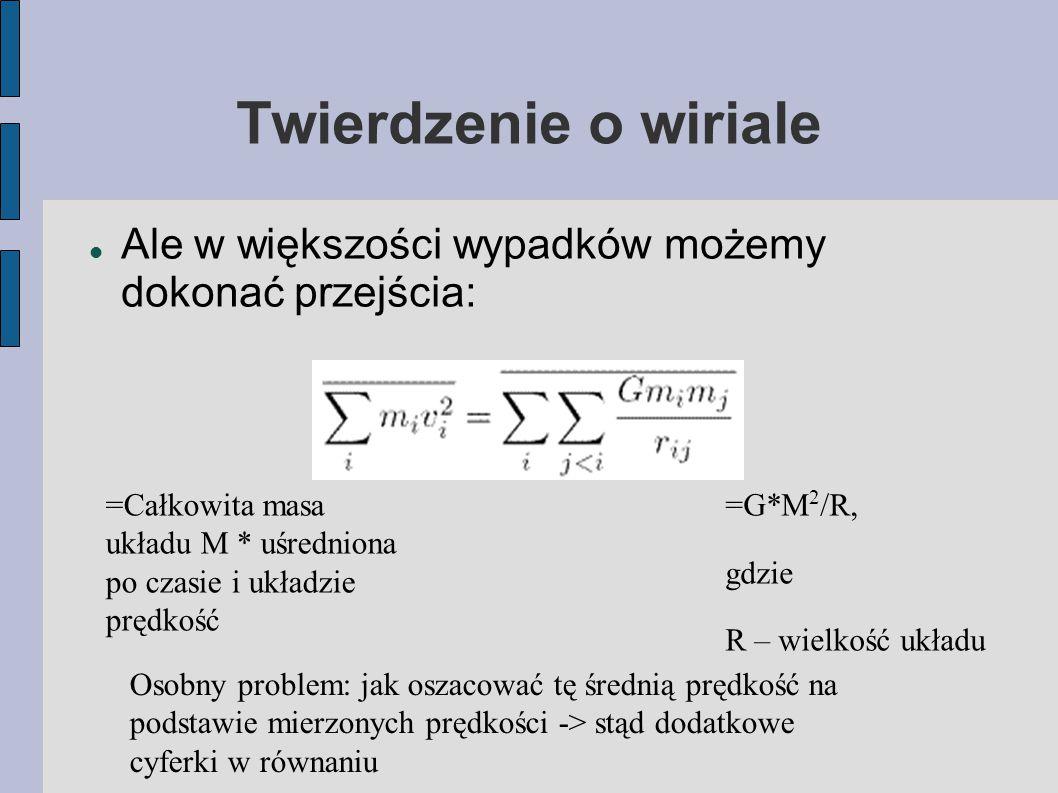 Twierdzenie o wiriale Ale w większości wypadków możemy dokonać przejścia: =Całkowita masa układu M * uśredniona po czasie i układzie prędkość =G*M 2 /R, gdzie R – wielkość układu Osobny problem: jak oszacować tę średnią prędkość na podstawie mierzonych prędkości -> stąd dodatkowe cyferki w równaniu
