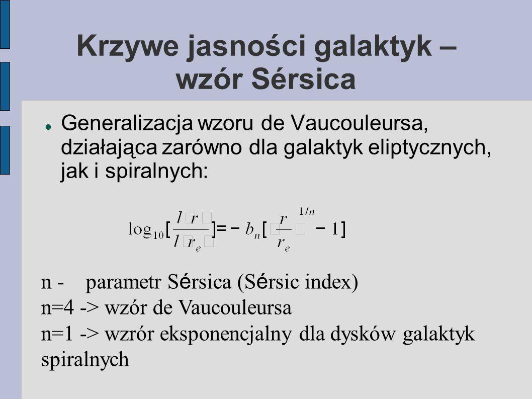 Krzywe jasności galaktyk – wzór Sérsica Generalizacja wzoru de Vaucouleursa, działająca zarówno dla galaktyk eliptycznych, jak i spiralnych: n - parametr S é rsica (S é rsic index) n=4 -> wzór de Vaucouleursa n=1 -> wzrór eksponencjalny dla dysków galaktyk spiralnych