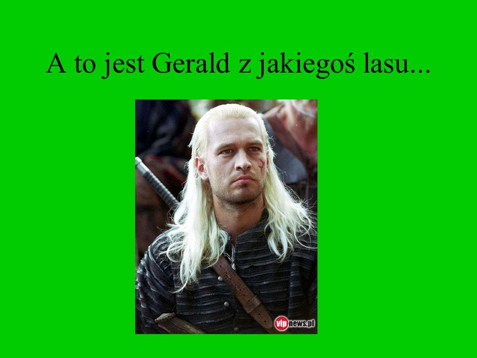 A to jest Gerald z jakiegoś lasu...