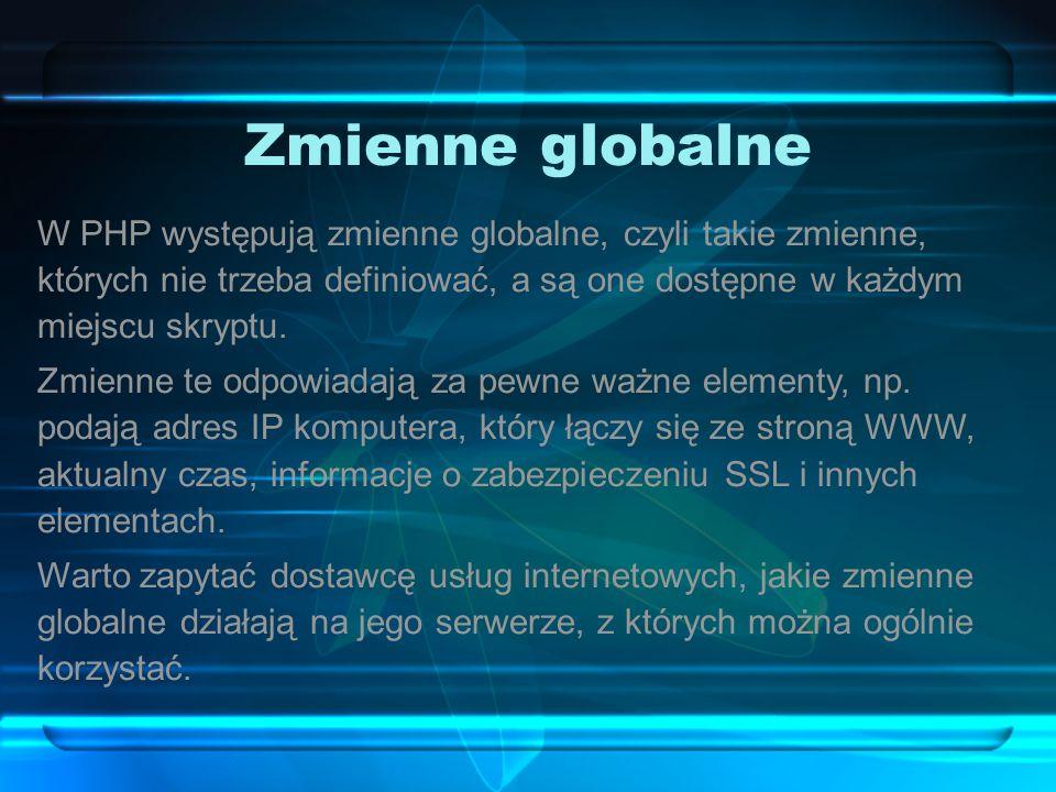 Zmienne globalne W PHP występują zmienne globalne, czyli takie zmienne, których nie trzeba definiować, a są one dostępne w każdym miejscu skryptu.