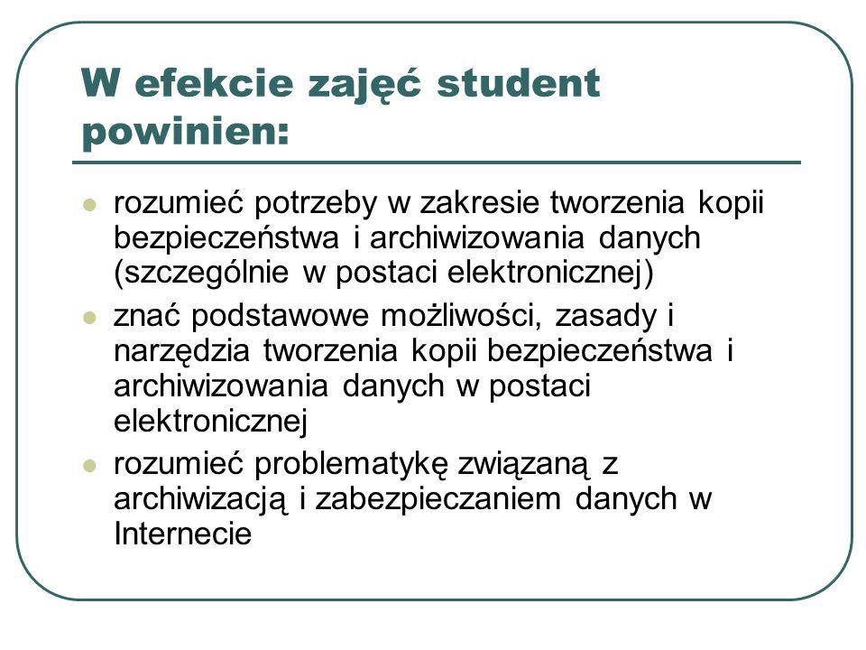 W efekcie zajęć student powinien: rozumieć potrzeby w zakresie tworzenia kopii bezpieczeństwa i archiwizowania danych (szczególnie w postaci elektroni