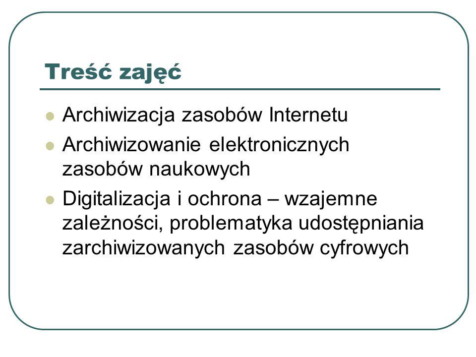 Treść zajęć Archiwizacja zasobów Internetu Archiwizowanie elektronicznych zasobów naukowych Digitalizacja i ochrona – wzajemne zależności, problematyka udostępniania zarchiwizowanych zasobów cyfrowych