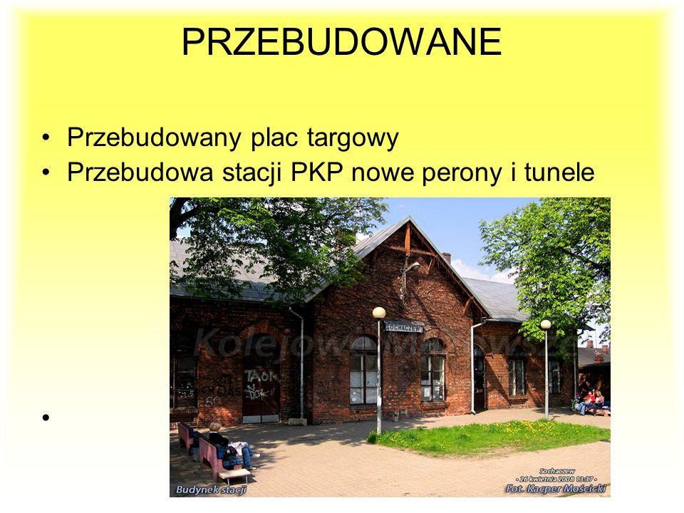 PRZEBUDOWANE Przebudowany plac targowy Przebudowa stacji PKP nowe perony i tunele