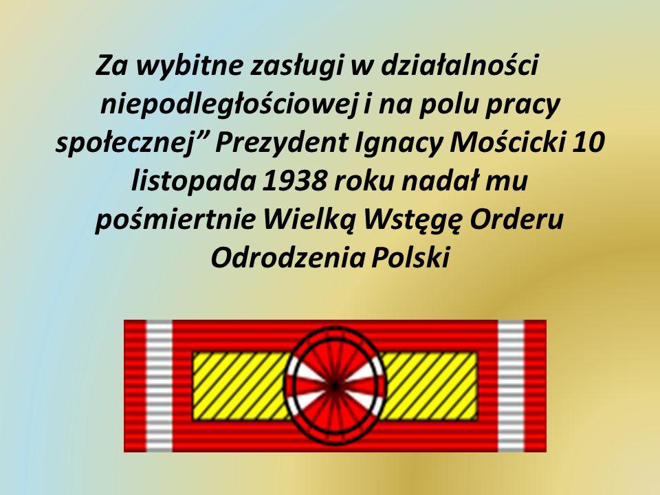 """Za wybitne zasługi w działalności niepodległościowej i na polu pracy społecznej"""" Prezydent Ignacy Mościcki 10 listopada 1938 roku nadał mu pośmiertnie"""