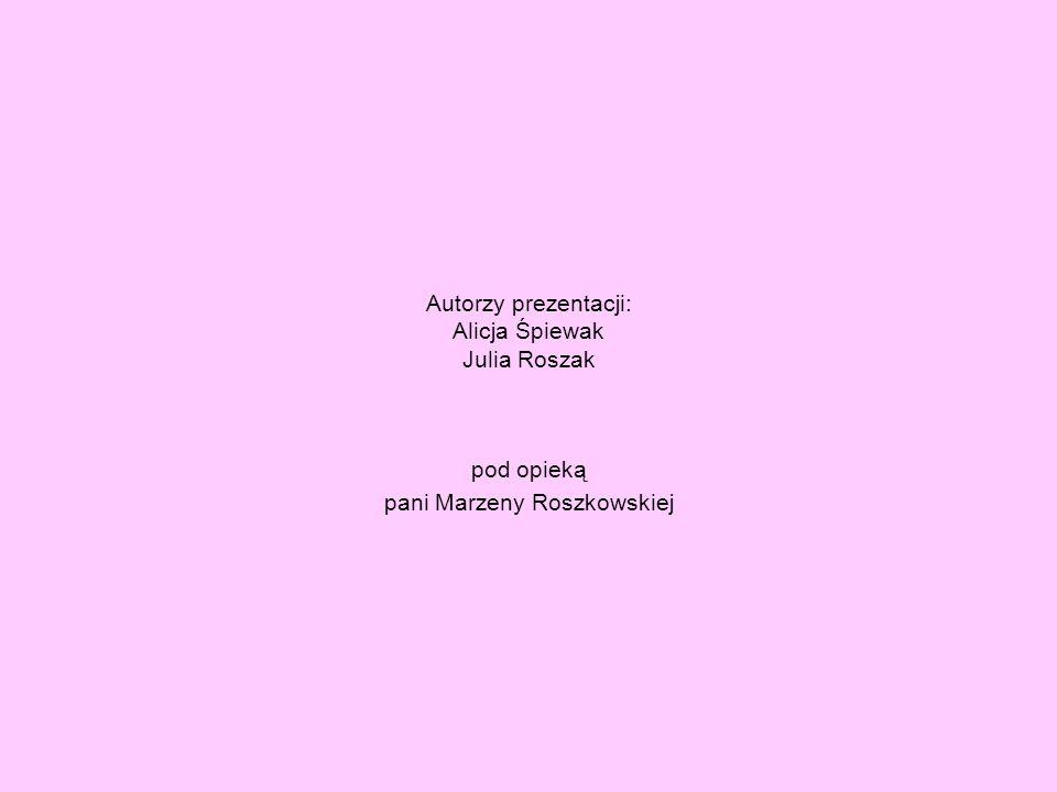 Autorzy prezentacji: Alicja Śpiewak Julia Roszak pod opieką pani Marzeny Roszkowskiej