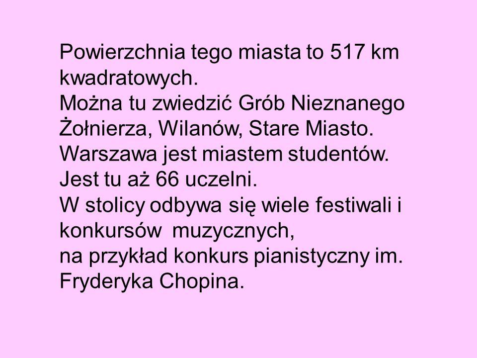 Powierzchnia tego miasta to 517 km kwadratowych. Można tu zwiedzić Grób Nieznanego Żołnierza, Wilanów, Stare Miasto. Warszawa jest miastem studentów.