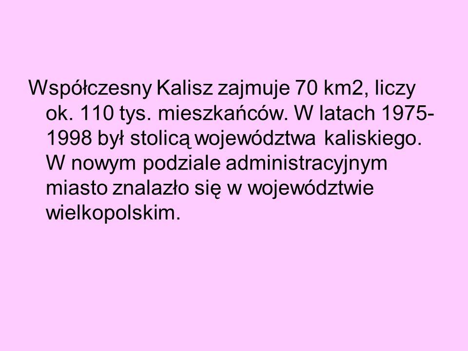 Współczesny Kalisz zajmuje 70 km2, liczy ok. 110 tys. mieszkańców. W latach 1975- 1998 był stolicą województwa kaliskiego. W nowym podziale administra