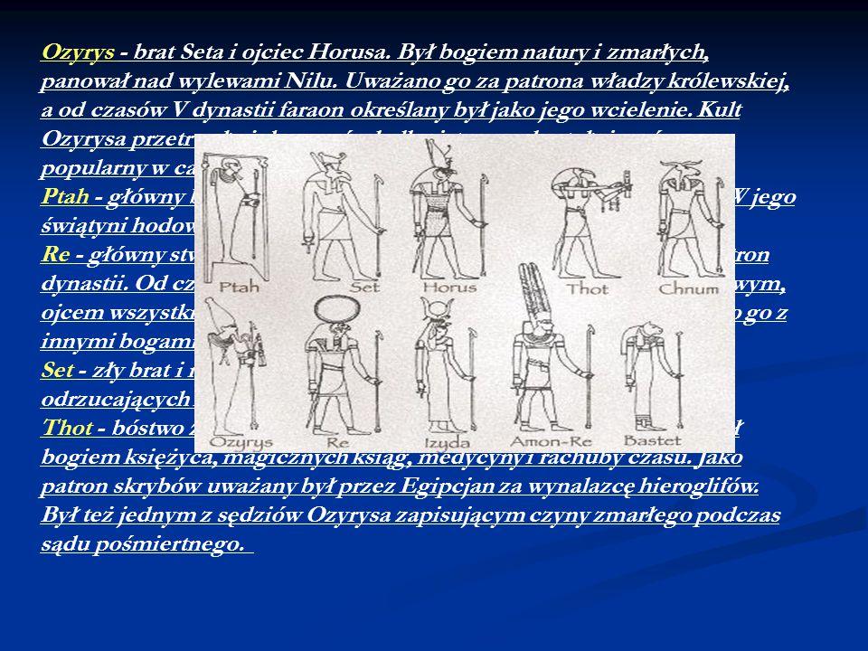 Ozyrys - brat Seta i ojciec Horusa. Był bogiem natury i zmarłych, panował nad wylewami Nilu. Uważano go za patrona władzy królewskiej, a od czasów V d