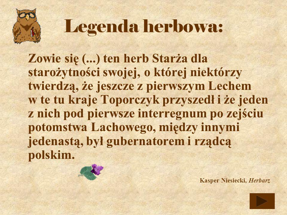 Zowie się (...) ten herb Starża dla starożytności swojej, o której niektórzy twierdzą, że jeszcze z pierwszym Lechem w te tu kraje Toporczyk przyszedł i że jeden z nich pod pierwsze interregnum po zejściu potomstwa Lachowego, między innymi jedenastą, był gubernatorem i rządcą polskim.