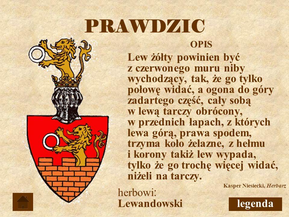 PRAWDZIC Lewandowski OPIS Lew żółty powinien być z czerwonego muru niby wychodzący, tak, że go tylko połowę widać, a ogona do góry zadartego część, cały sobą w lewą tarczy obrócony, w przednich łapach, z których lewa górą, prawa spodem, trzyma koło żelazne, z hełmu i korony takiż lew wypada, tylko że go trochę więcej widać, niżeli na tarczy.