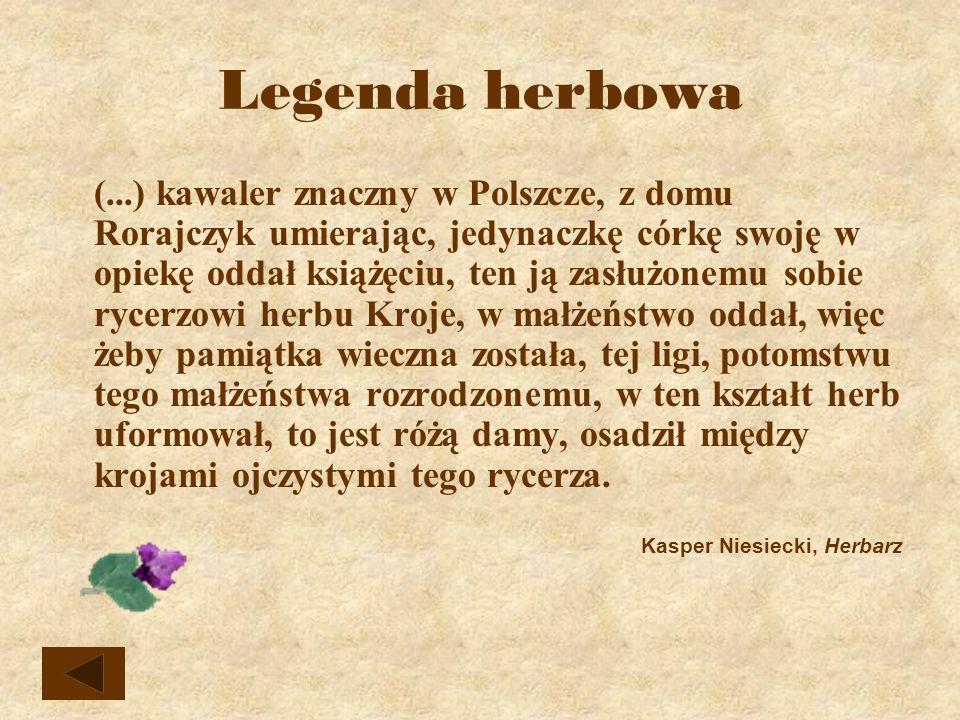 Legenda herbowa (...) kawaler znaczny w Polszcze, z domu Rorajczyk umierając, jedynaczkę córkę swoję w opiekę oddał książęciu, ten ją zasłużonemu sobie rycerzowi herbu Kroje, w małżeństwo oddał, więc żeby pamiątka wieczna została, tej ligi, potomstwu tego małżeństwa rozrodzonemu, w ten kształt herb uformował, to jest różą damy, osadził między krojami ojczystymi tego rycerza.