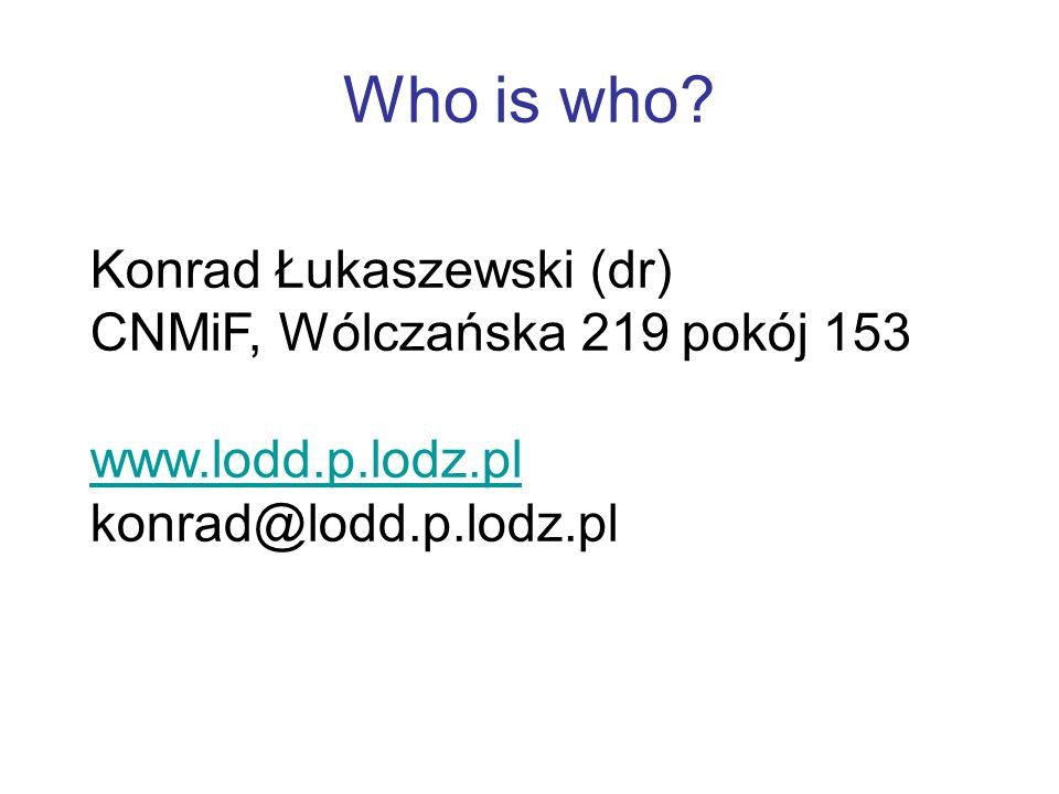 Konrad Łukaszewski (dr) CNMiF, Wólczańska 219 pokój 153 www.lodd.p.lodz.pl konrad@lodd.p.lodz.pl Who is who?