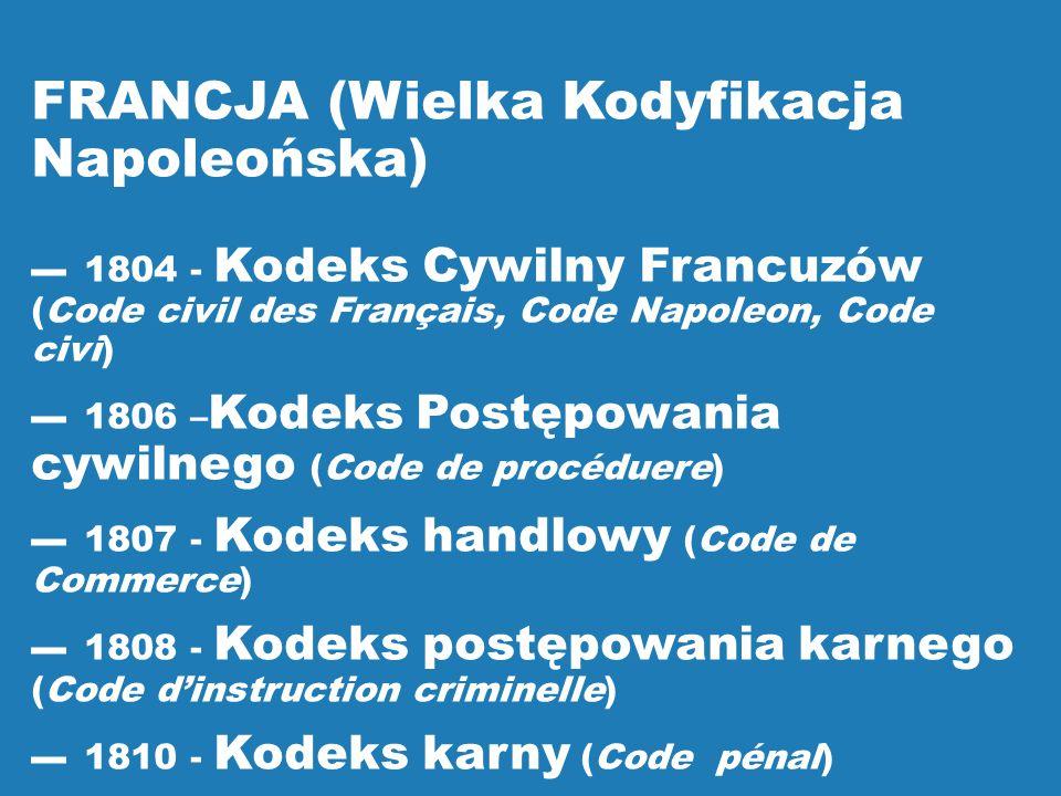 FRANCJA (Wielka Kodyfikacja Napoleońska) ▬1804 - Kodeks Cywilny Francuzów (Code civil des Français, Code Napoleon, Code civi) ▬1806 – Kodeks Postępowa