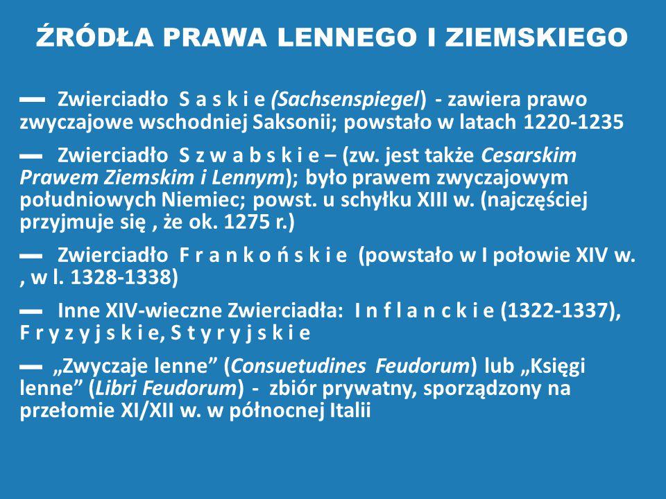 ŹRÓDŁA PRAWA LENNEGO I ZIEMSKIEGO ▬ Zwierciadło S a s k i e (Sachsenspiegel) - zawiera prawo zwyczajowe wschodniej Saksonii; powstało w latach 1220-12