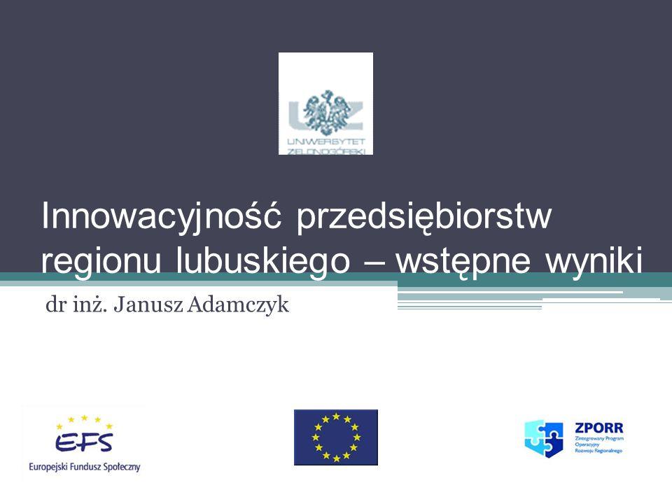 Innowacyjność przedsiębiorstw regionu lubuskiego – wstępne wyniki dr inż. Janusz Adamczyk