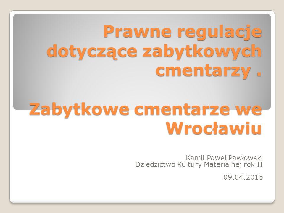 Prawne regulacje dotyczące zabytkowych cmentarzy. Zabytkowe cmentarze we Wrocławiu Kamil Paweł Pawłowski Dziedzictwo Kultury Materialnej rok II 09.04.