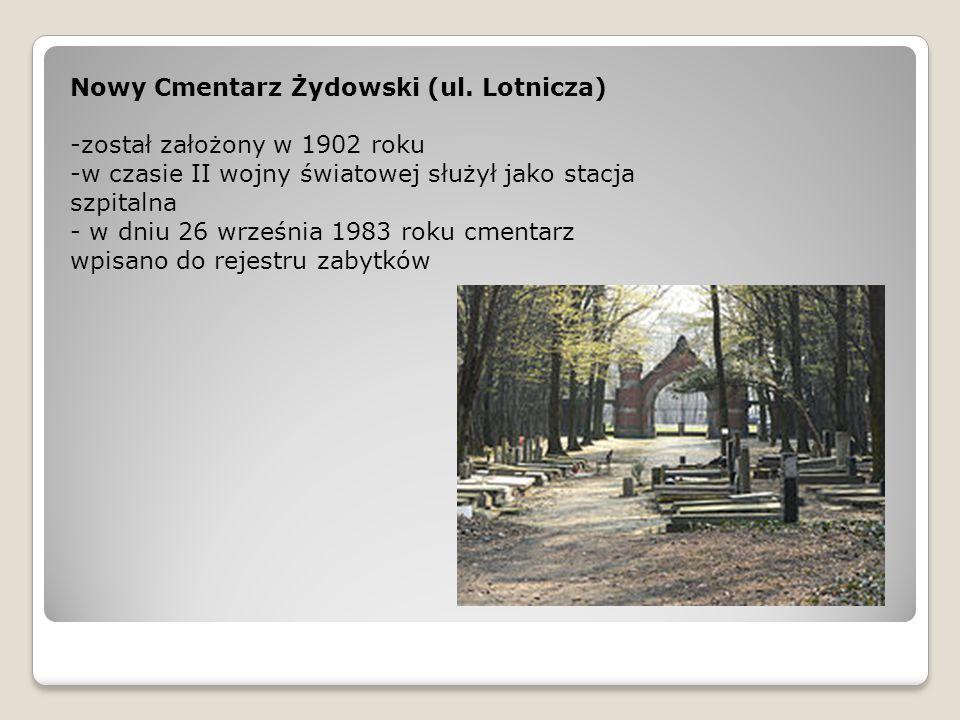 Nowy Cmentarz Żydowski (ul. Lotnicza) -został założony w 1902 roku -w czasie II wojny światowej służył jako stacja szpitalna - w dniu 26 września 1983