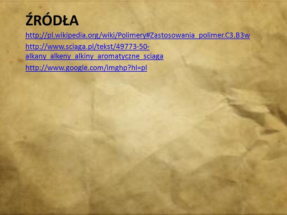 ŹRÓDŁA http://pl.wikipedia.org/wiki/Polimery#Zastosowania_polimer.C3.B3w http://www.sciaga.pl/tekst/49773-50- alkany_alkeny_alkiny_aromatyczne_sciaga