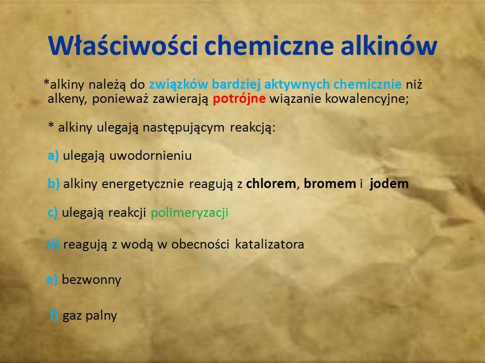 Właściwości chemiczne alkinów *alkiny należą do związków bardziej aktywnych chemicznie niż alkeny, ponieważ zawierają potrójne wiązanie kowalencyjne;