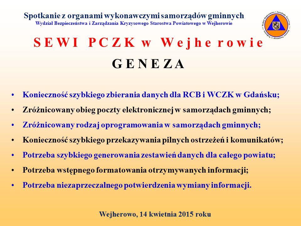 Spotkanie z organami wykonawczymi samorządów gminnych Wydział Bezpieczeństwa i Zarządzania Kryzysowego Starostwa Powiatowego w Wejherowie Wejherowo, 14 kwietnia 2015 roku S E W I P C Z K w W e j h e r o w i e G E N E Z A Konieczność szybkiego zbierania danych dla RCB i WCZK w Gdańsku; Zróżnicowany obieg poczty elektronicznej w samorządach gminnych; Zróżnicowany rodzaj oprogramowania w samorządach gminnych; Konieczność szybkiego przekazywania pilnych ostrzeżeń i komunikatów; Potrzeba szybkiego generowania zestawień danych dla całego powiatu; Potrzeba wstępnego formatowania otrzymywanych informacji; Potrzeba niezaprzeczalnego potwierdzenia wymiany informacji.
