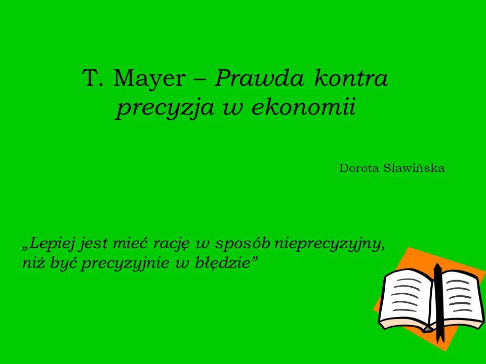 """T. Mayer – Prawda kontra precyzja w ekonomii Dorota Sławińska """"Lepiej jest mieć rację w sposób nieprecyzyjny, niż być precyzyjnie w błędzie"""""""