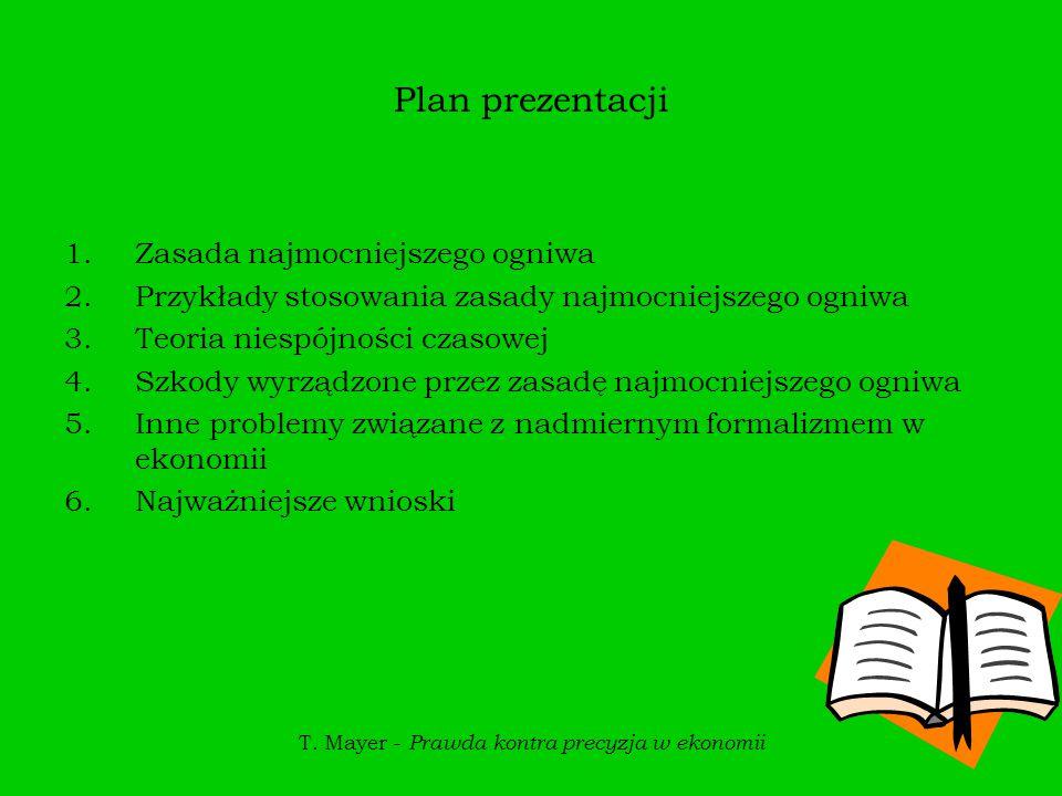 T. Mayer - Prawda kontra precyzja w ekonomii Plan prezentacji 1.Zasada najmocniejszego ogniwa 2.Przykłady stosowania zasady najmocniejszego ogniwa 3.T