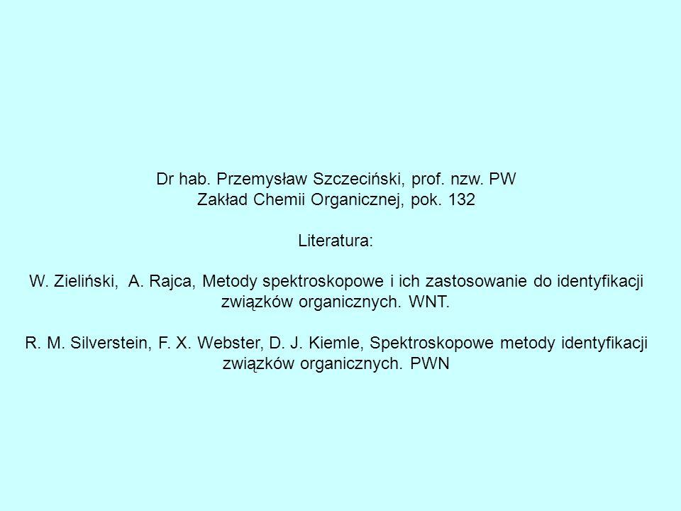 Dr hab. Przemysław Szczeciński, prof. nzw. PW Zakład Chemii Organicznej, pok. 132 Literatura: W. Zieliński, A. Rajca, Metody spektroskopowe i ich zast