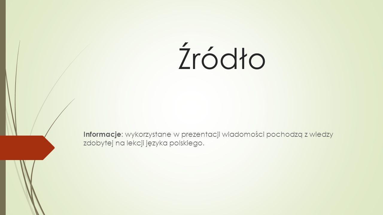 Źródło Informacje : wykorzystane w prezentacji wiadomości pochodzą z wiedzy zdobytej na lekcji języka polskiego.