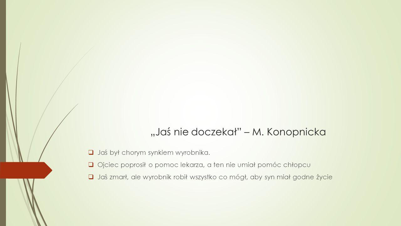 """""""Jaś nie doczekał"""" – M. Konopnicka  Jaś był chorym synkiem wyrobnika.  Ojciec poprosił o pomoc lekarza, a ten nie umiał pomóc chłopcu  Jaś zmarł, a"""