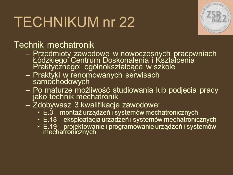 Technik mechatronik –Przedmioty zawodowe w nowoczesnych pracowniach Łódzkiego Centrum Doskonalenia i Kształcenia Praktycznego; ogólnokształcące w szkole –Praktyki w renomowanych serwisach samochodowych –Po maturze możliwość studiowania lub podjęcia pracy jako technik mechatronik –Zdobywasz 3 kwalifikacje zawodowe: E.3 – montaż urządzeń i systemów mechatronicznych E.18 – eksploatacja urządzeń i systemów mechatronicznych E.19 – projektowanie i programowanie urządzeń i systemów mechatronicznych TECHNIKUM nr 22