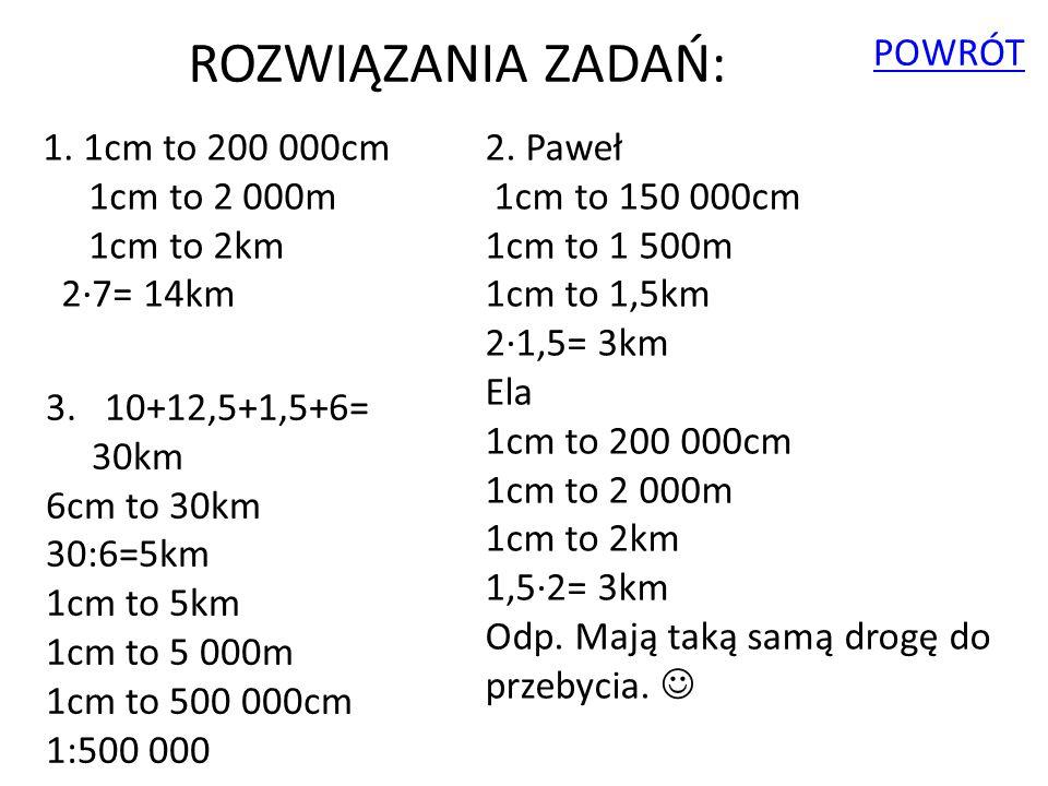 1. 1cm to 200 000cm 1cm to 2 000m 1cm to 2km 2∙7= 14km ROZWIĄZANIA ZADAŃ: 2. Paweł 1cm to 150 000cm 1cm to 1 500m 1cm to 1,5km 2∙1,5= 3km Ela 1cm to 2