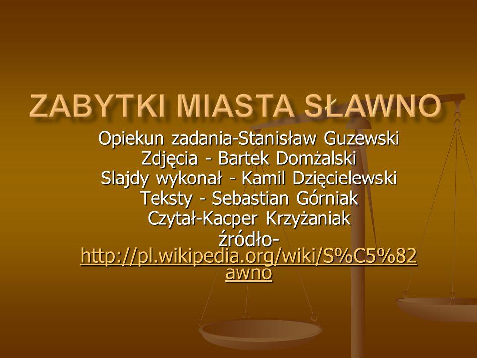 Opiekun zadania-Stanisław Guzewski Zdjęcia - Bartek Domżalski Slajdy wykonał - Kamil Dzięcielewski Teksty - Sebastian Górniak Czytał-Kacper Krzyżaniak źródło- http://pl.wikipedia.org/wiki/S%C5%82 awno http://pl.wikipedia.org/wiki/S%C5%82 awno http://pl.wikipedia.org/wiki/S%C5%82 awno